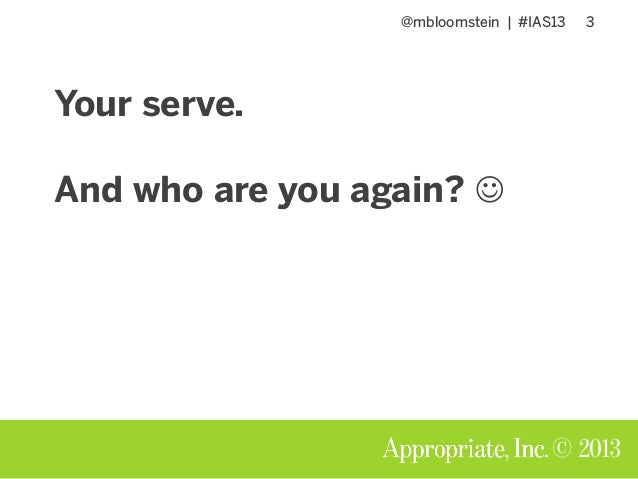 @mbloomstein | #IAS13 3 © 2013 Your serve. And who are you again? 