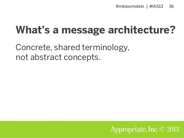 @mbloomstein | #IAS13 36 © 2013 What's a message architecture? Concrete, shared terminology, not abstract concepts.