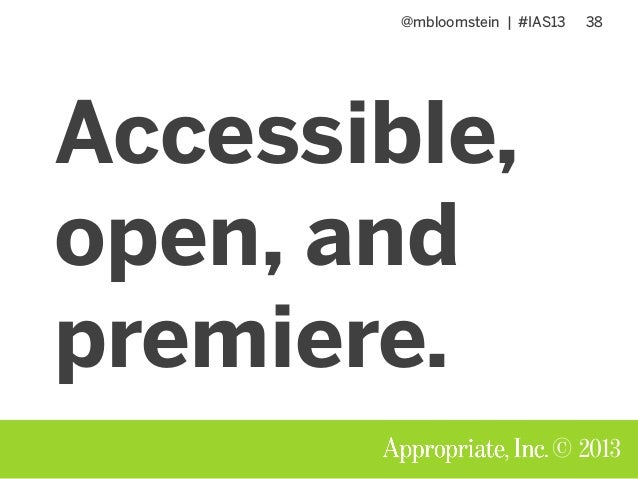 @mbloomstein | #IAS13 38 © 2013 Accessible, open, and premiere.