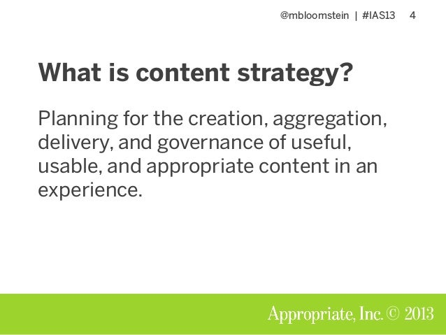 @mbloomstein | #IAS13 4 © 2013 What is content strategy? Planning for the creation, aggregation, delivery, and governance ...