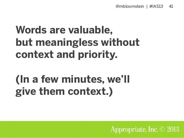@mbloomstein | #IAS13 41 © 2013 Words are valuable, but meaningless without context and priority. (In a few minutes, we'll...