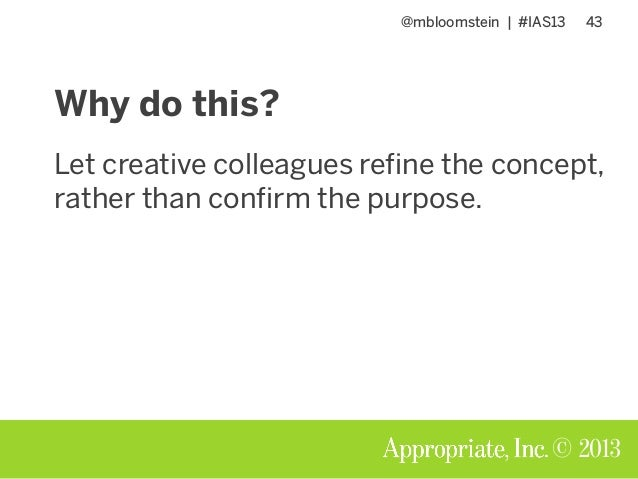 @mbloomstein | #IAS13 43 © 2013 Why do this? Let creative colleagues refine the concept, rather than confirm the purpose.