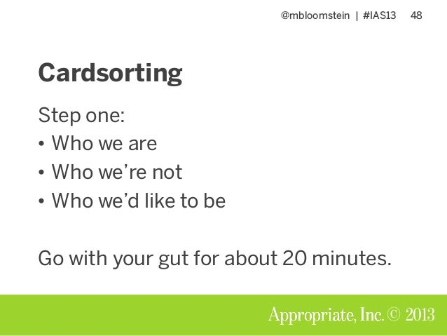 @mbloomstein | #IAS13 48 © 2013 Cardsorting Step one: • Who we are • Who we're not • Who we'd like to be Go with your gut ...