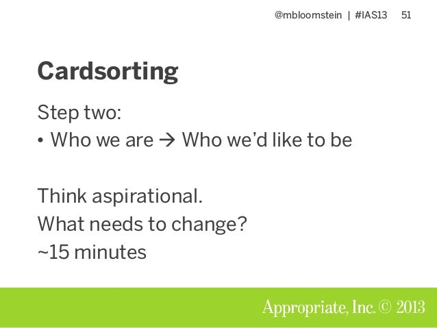 @mbloomstein | #IAS13 51 © 2013 Cardsorting Step two: • Who we are  Who we'd like to be Think aspirational. What needs to...
