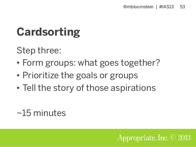 @mbloomstein | #IAS13 53 © 2013 Cardsorting Step three: • Form groups: what goes together? • Prioritize the goals or group...
