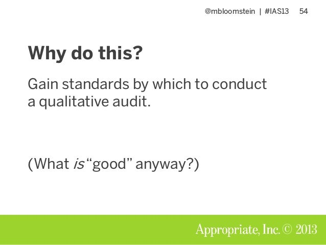 "@mbloomstein | #IAS13 54 © 2013 Why do this? Gain standards by which to conduct a qualitative audit. (What is ""good"" anywa..."