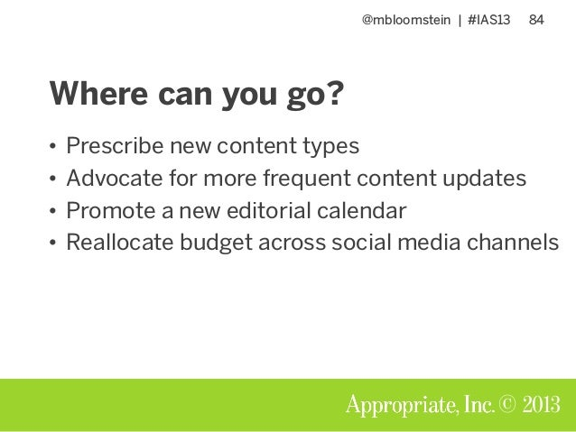 @mbloomstein | #IAS13 84 © 2013 Where can you go? • Prescribe new content types • Advocate for more frequent content updat...