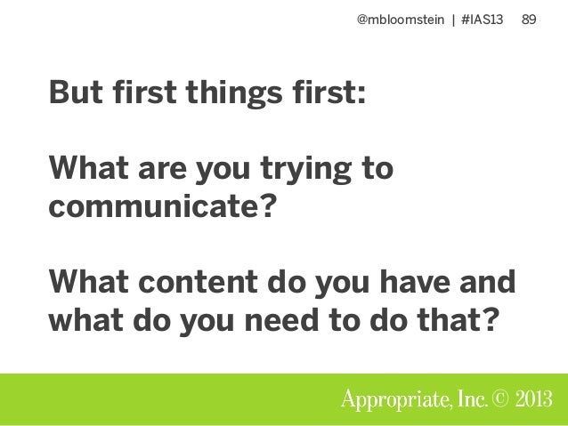 @mbloomstein | #IAS13 89 © 2013 But first things first: What are you trying to communicate? What content do you have and w...