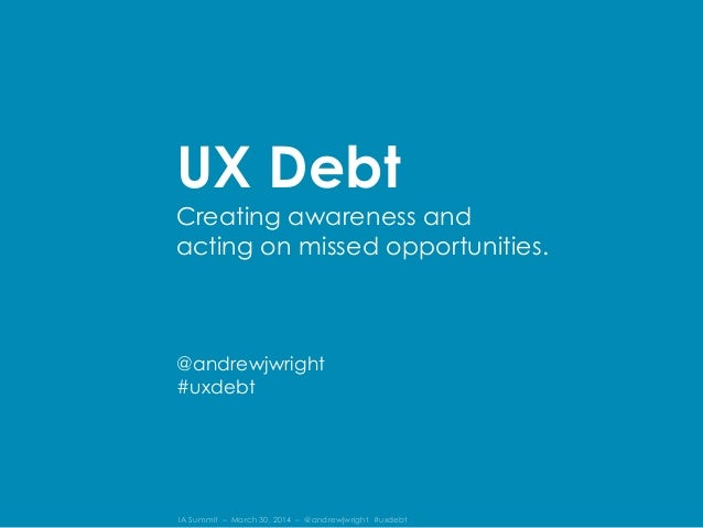 IA Summit – March 30, 2014 – @andrewjwright #uxdebt UX Debt Creating awareness and acting on missed opportunities. @andrew...