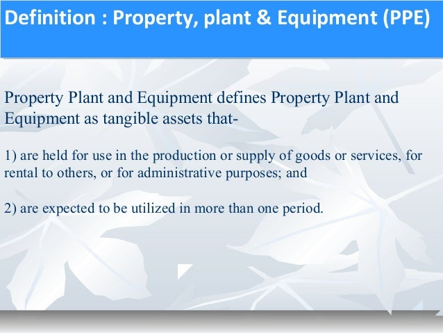 property plant equipment 2018-02-01 the accounting for ias 16, property, plant and equipment is a particularly important area of the paper f7 syllabus you can almost guarantee that in every exam you will be required to account for property, plant and equipment.