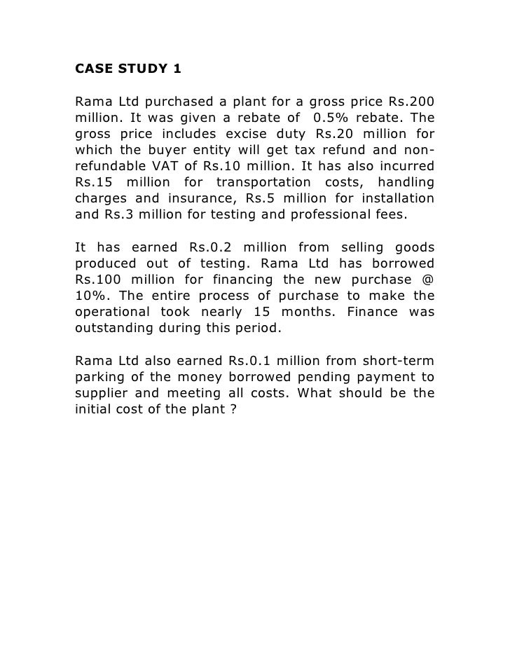 CASE STUDY 1Rama Ltd purchased a plant for a gross price Rs.200million. It was given a rebate of 0.5% rebate. Thegross pri...