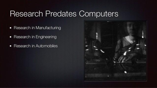 Research Predates Computers Research in Manufacturing Research in Engineering Research in Automobiles