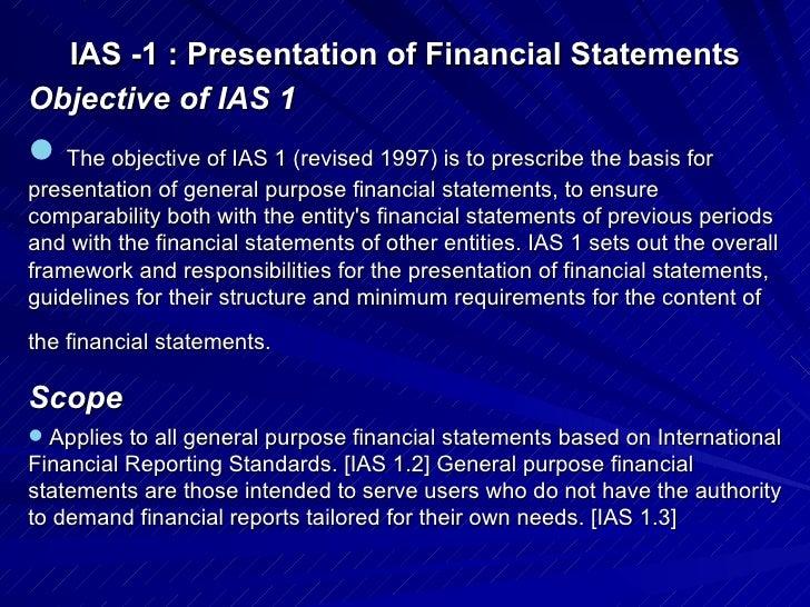 IAS -1 : Presentation of Financial Statements   <ul><li>Objective of IAS 1 </li></ul><ul><li> The objective of IAS 1 (rev...
