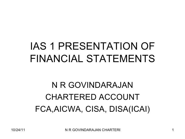 IAS 1 PRESENTATION OF FINANCIAL STATEMENTS N R GOVINDARAJAN CHARTERED ACCOUNT FCA,AICWA, CISA, DISA(ICAI)