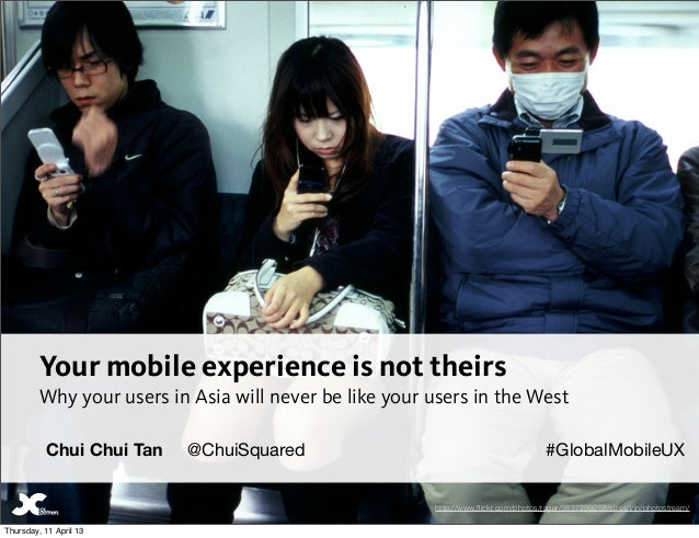 Your mobile experience is not theirs         Why your users in Asia will never be like your users in the West          Chu...