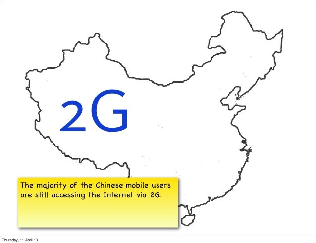 2G          The majority of the Chinese mobile users          are still accessing the Internet via 2G.Thursday, 11 April 13
