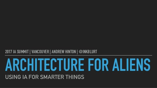 ARCHITECTURE FOR ALIENS 2017 IA SUMMIT | VANCOUVER | ANDREW HINTON | @INKBLURT USING IA FOR SMARTER THINGS