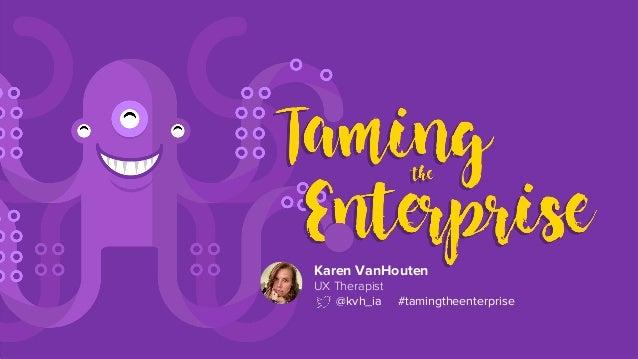 Karen VanHouten UX Therapist @kvh_ia #tamingtheenterprise