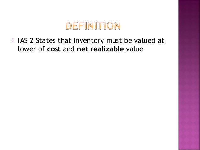 inventories ias 2 Understand the cost formulas that are permitted by ias 2, inventories calculate the appropriate carrying amount of inventory at the reporting date test inventories for impairment by applying the lower of cost or net realizable value calculation to ending inventory determine the appropriate measurement of cost of sales for a reporting.