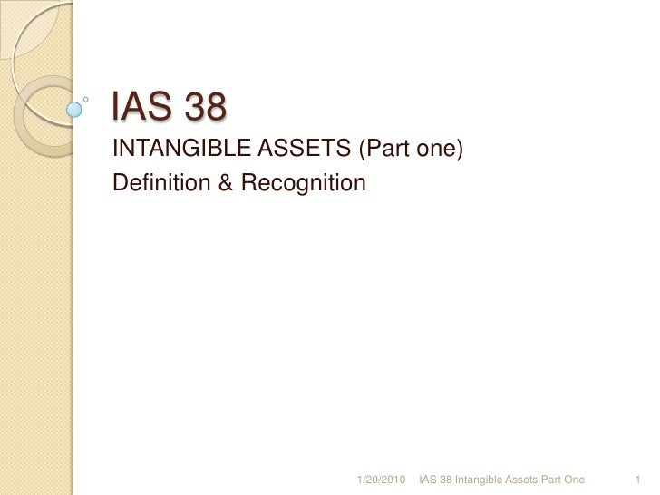 IAS 38<br />INTANGIBLE ASSETS (Part one)<br />Definition & Recognition<br />1/17/2010<br />1<br />IAS 38 Intangible Assets...
