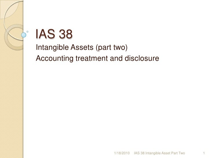 IAS 38 <br />Intangible Assets (part two)<br />Accounting treatment and disclosure<br />1/17/2010<br />1<br />IAS 38 Intan...