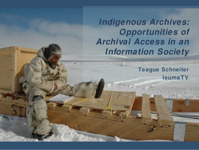 Indigenous Archives: Opportunities of Archival Access in an Information Society Teague Schneiter IsumaTV