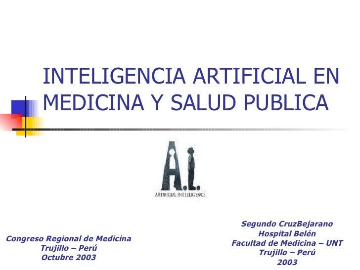 INTELIGENCIA ARTIFICIAL EN MEDICINA Y SALUD PUBLICA Segundo CruzBejarano Hospital Belén Facultad de Medicina – UNT Trujill...