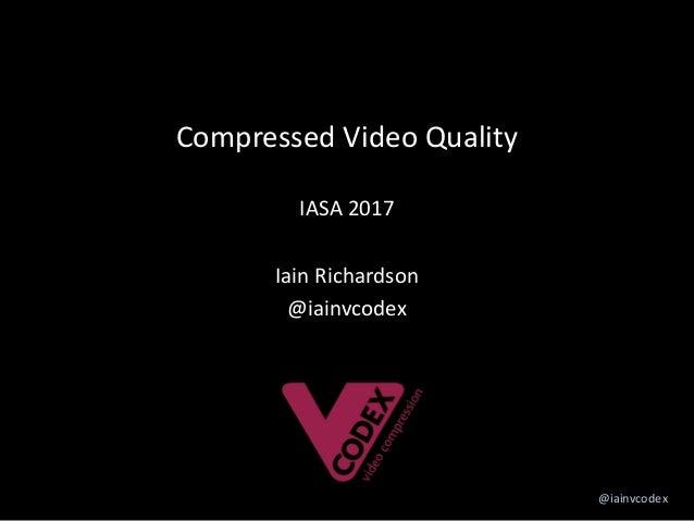 @iainvcodex CompressedVideoQuality IASA2017 IainRichardson @iainvcodex