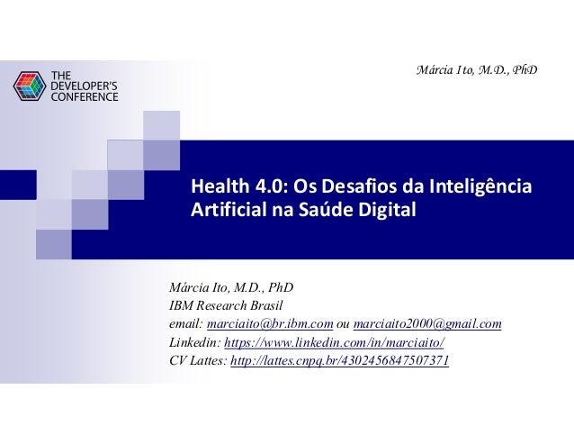 Márcia Ito, M.D., PhD Health 4.0: Os Desafios da Inteligência Artificial na Saúde Digital Márcia Ito, M.D., PhD IBM Resear...