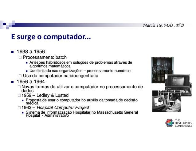 Márcia Ito, M.D., PhD E surge o computador... 1938 a 1956 Processamento batch Artesões habilidosos em soluções de problema...