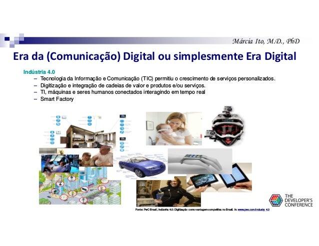 Márcia Ito, M.D., PhD Era da (Comunicação) Digital ou simplesmente Era Digital Indústria 4.0 – Tecnologia da Informação e ...