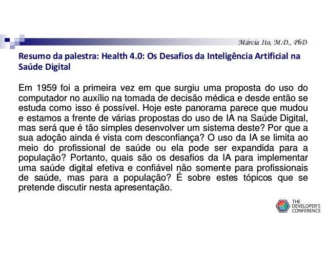 Márcia Ito, M.D., PhD Resumo da palestra: Health 4.0: Os Desafios da Inteligência Artificial na Saúde Digital Em 1959 foi ...