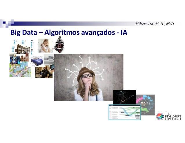 Márcia Ito, M.D., PhD Big Data – Algoritmos avançados - IA