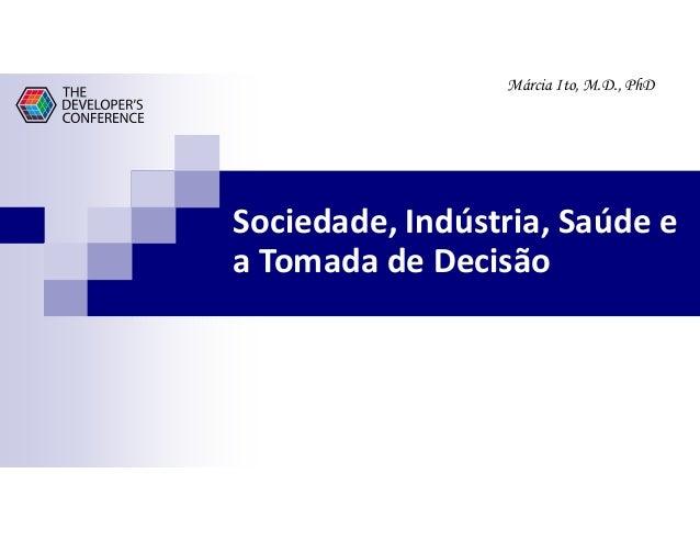 Márcia Ito, M.D., PhD Sociedade, Indústria, Saúde e a Tomada de Decisão