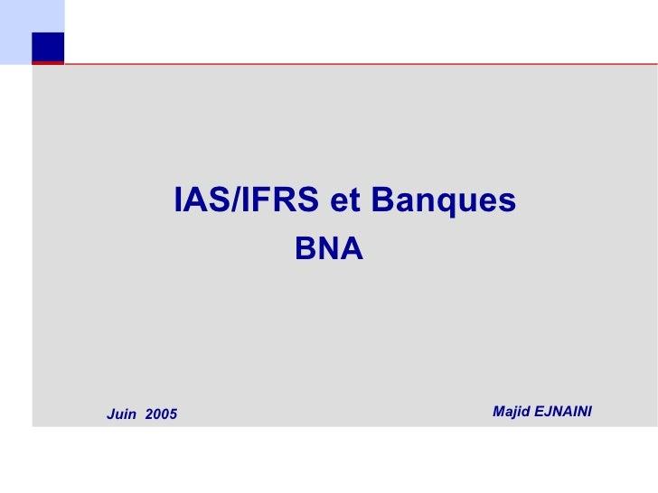 IAS/IFRS et Banques                  BNA    Juin 2005                Majid EJNAINI1