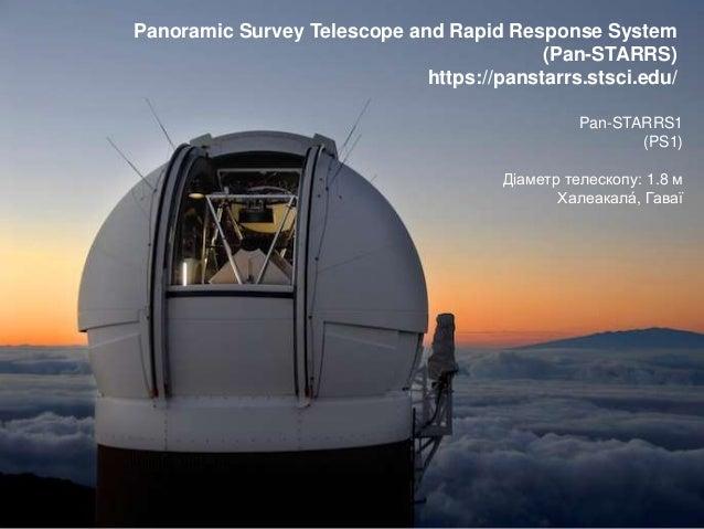 Panoramic Survey Telescope and Rapid Response System (Pan-STARRS) https://panstarrs.stsci.edu/ Pan-STARRS1 (PS1) Діаметр т...