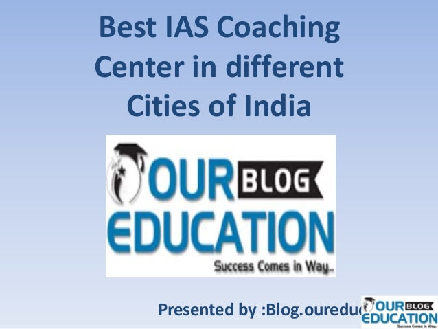 Best IAS Coaching Center in different Cities of India Presented by :Blog.oureducation.in