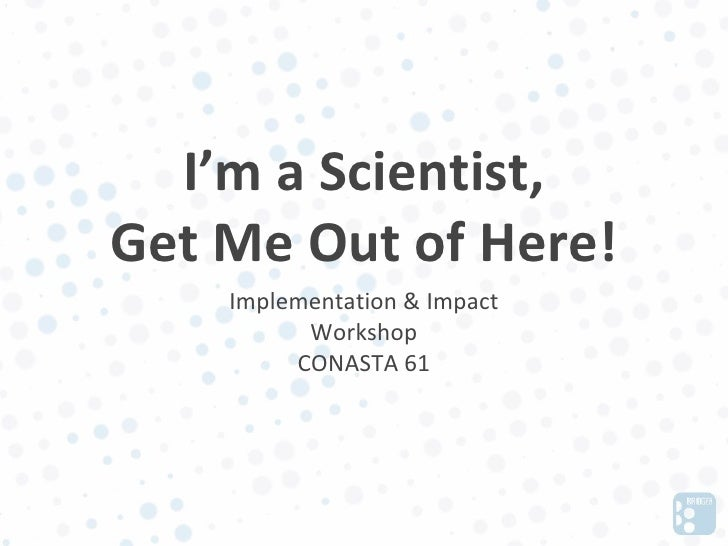 I'm a Scientist,Get Me Out of Here!    Implementation & Impact          Workshop         CONASTA 61