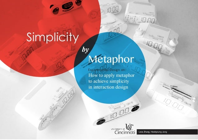by Metaphor Simplicity Lixia Zhang, Heekyoung Jung How to apply metaphor to achieve simplicity in interaction design Exper...