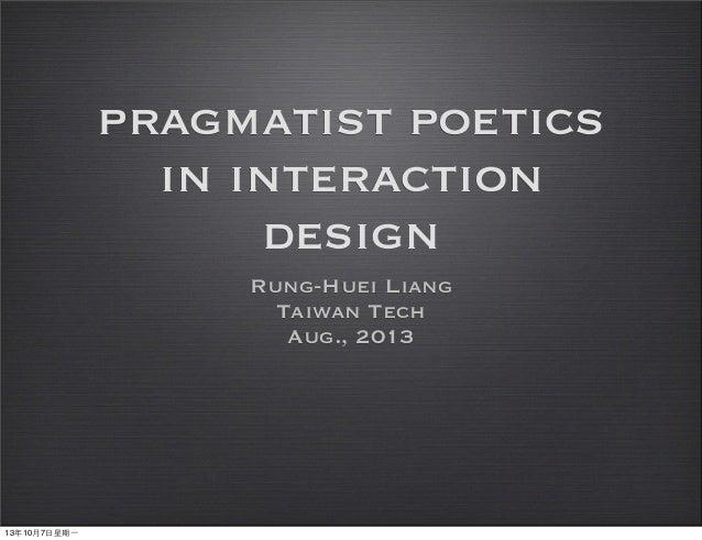 pragmatist poetics in interaction design Rung-Huei Liang Taiwan Tech Aug., 2013 13年10月7⽇日星期⼀一