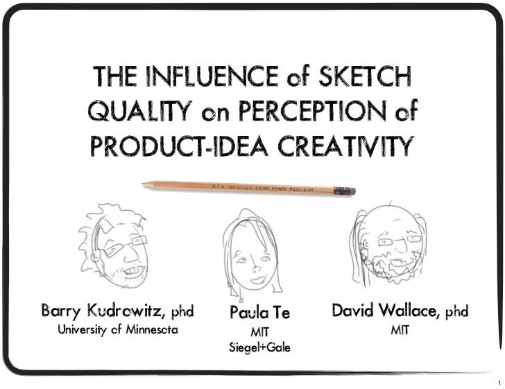 THE INFLUENCE of SKETCH       QUALITY on PERCEPTION of       PRODUCT-IDEA CREATIVITYBarry Kudrowitz, phd        Paula Te  ...