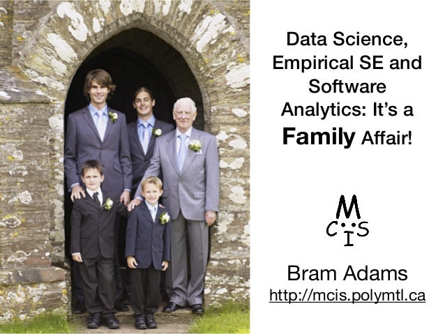 Data Science, Empirical SE and Software Analytics: It's a Family Affair! 1 Bram Adams  http://mcis.polymtl.ca