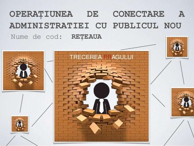 OPERAȚIUNEA DE CONECTARE A ADMINISTRATIEI CU PUBLICUL NOU Nume de cod: REȚEAUA TRECEREA PRAGULUI