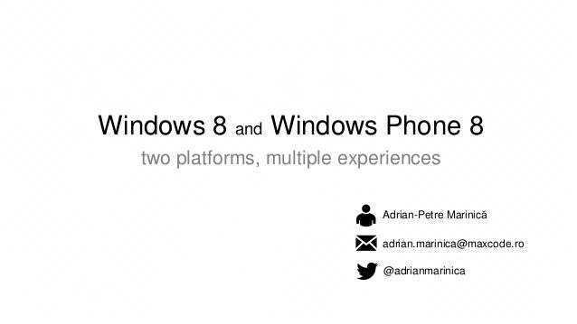 Windows 8 and Windows Phone 8 two platforms, multiple experiences Adrian-Petre Marinică  • adrian.marinic @adrianmarinica ...