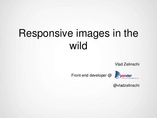 Responsive images in the wild Vlad Zelinschi Front-end developer @ @vladzelinschi