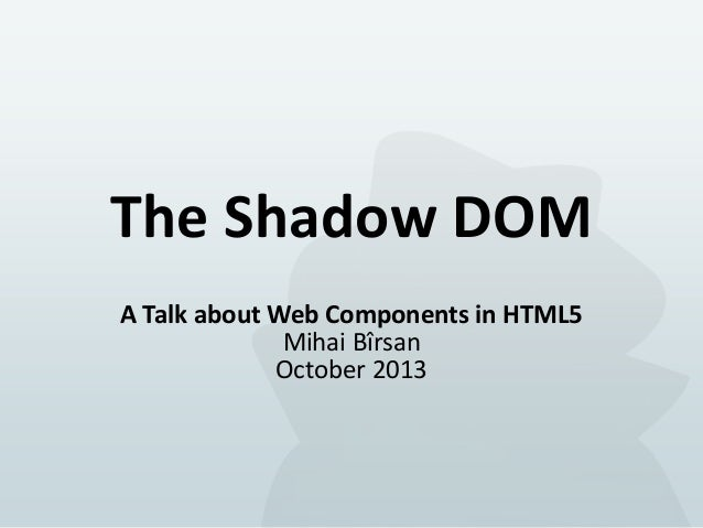 The Shadow DOM A Talk about Web Components in HTML5 Mihai Bîrsan October 2013