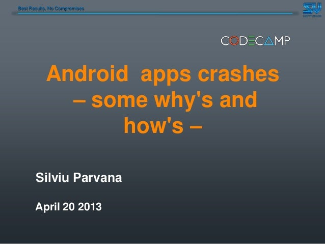 Best Results. No CompromisesAndroid apps crashes– some whys andhows –Silviu ParvanaApril 20 2013