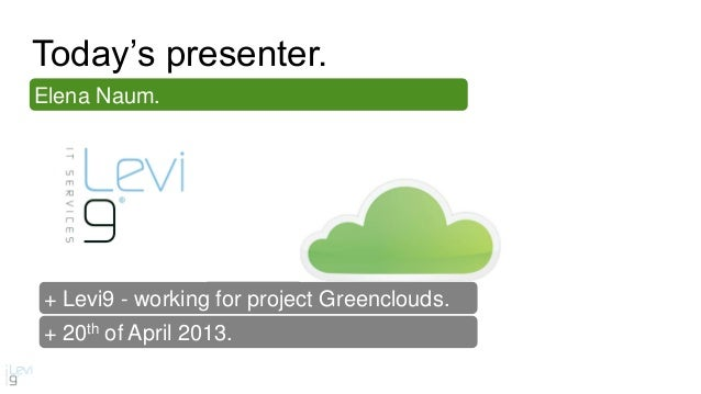 + 20th of April 2013.Elena Naum.+ Levi9 - working for project Greenclouds.Today's presenter.