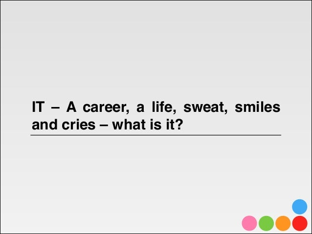 IT – A career, a life, sweat, smilesand cries – what is it?