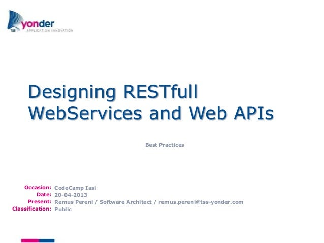 Occasion:Date:Present:Classification:Designing RESTfullWebServices and Web APIsBest PracticesCodeCamp Iasi20-04-2013Remus ...